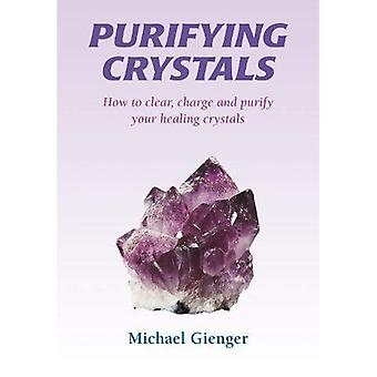 Purifying Crystals: The Cleansing, Recharging, Care and Protection, by and for Your Crystals