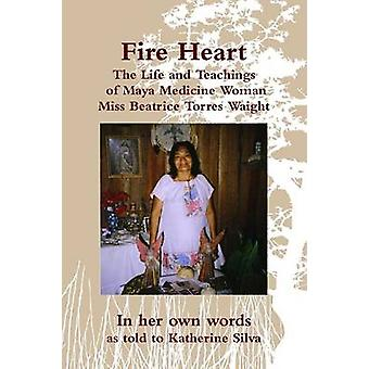 Fire Heart The Life and Teachings of Traditional Maya Healer of Belize Miss Beatrice Torres Waight by Torres Waight & Miss Beatrice