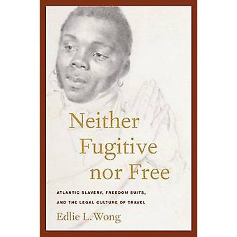 Neither Fugitive nor Free Atlantic Slavery Freedom Suits and the Legal Culture of Travel by Wong & Edlie L.