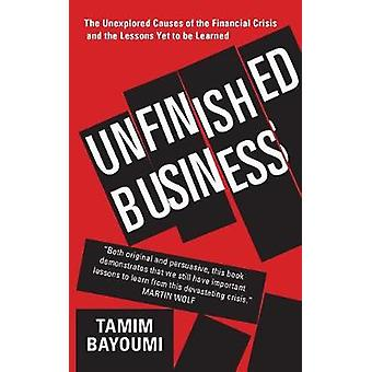 Unfinished Business - The Unexplored Causes of the Financial Crisis an