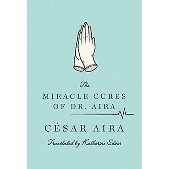 The Miracle Cures of Dr. Aira by Cesar Aira - Katherine Silver - 9780