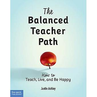 The Balanced Teacher Path - How to Teach - Live - and Be Happy by Just