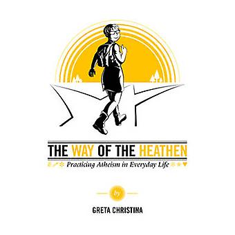 The Way of the Heathen - Practicing Atheism in Everyday Life by Greta