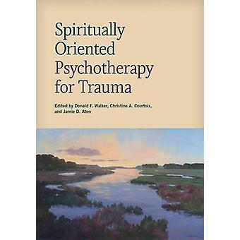 Spiritually Oriented Psychotherapy for Trauma by Donald F. Walker - C