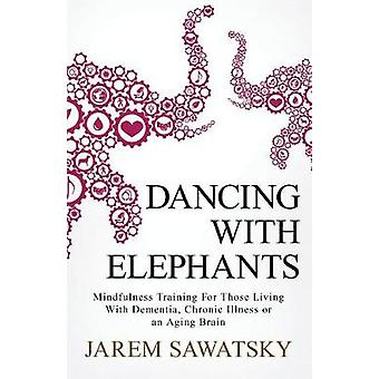 Dancing with Elephants Mindfulness Training For Those Living With Dementia Chronic Illness or an Aging Brain by Sawatsky & Jarem