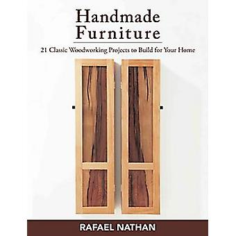 Handmade Furniture  21 Classic Woodworking Projects to Build for Your Home by Rafael Nathan