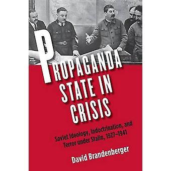 Propaganda State in Crisis Soviet Ideology Indoctrination and Terror Under Stalin 19271941 by Brandenberger & David