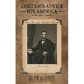 Lincolns Advice for America in the 21st Century His Words Still Speak by Aubrey & Glen