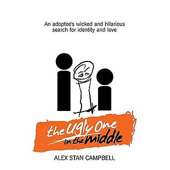 The Ugly One in the Middle An Adoptees Wicked and Witty Search for Identity and Love by Campbell & Alex Stan