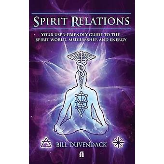 Spirit Relations Your UserFriendly Guide to the Spirit World Mediumship and Energy by Duvendack & Bill