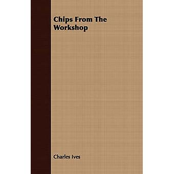 Chips From The Workshop by Ives & Charles