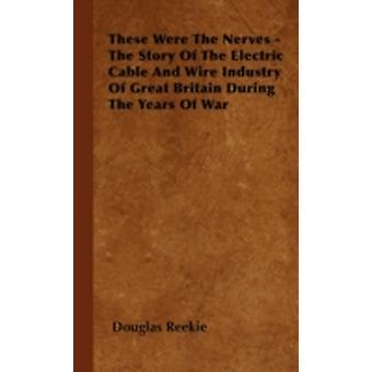 These Were The Nerves  The Story Of The Electric Cable And Wire Industry Of Great Britain During The Years Of War by Reekie & Douglas