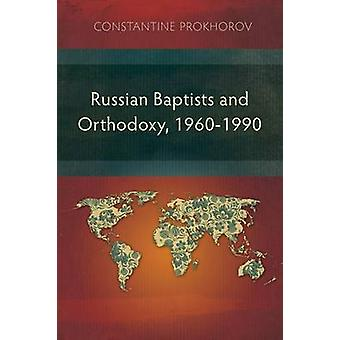 Russian Baptists and Orthodoxy 19601990 A Comparative Study of Theology Liturgy and Traditions by Prokhorov & Constantine