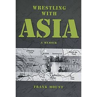 Wrestling with Asia A Memoir  Frank Mount by Fount & Frank
