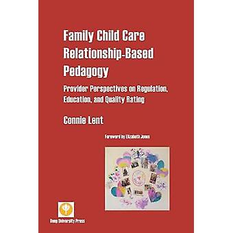 Family Child Care RelationshipBased Pedagogy Provider Perspectives on Regulation Education and Quality Rating by Lent & Connie