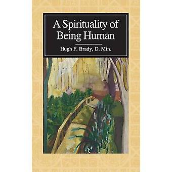 A Spirituality of Being Human by Brady & Hugh F.