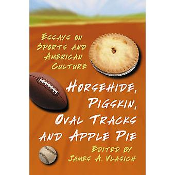 Horsehide Pigskin Oval Tracks and Apple Pie Essays on Sports and American Culture by Vlasich & James A