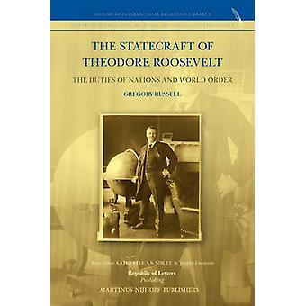 The Statecraft of Theodore Roosevelt The Duties of Nations and World Order by Russell & Gregory
