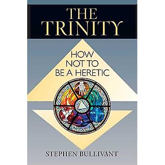 The Trinity - How Not to be a Heretic by Stephen Bullivant - 978080914
