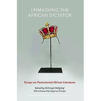 Unmasking the African Dictator - Essays on Postcolonial African Litera