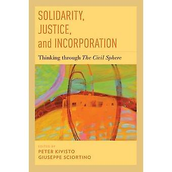 Solidarité Justice and Incorporation Thinking through The Civil Sphere par Peter Kivisto et Édité par Giuseppe Sciortino