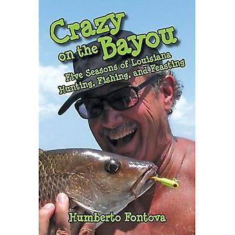 Crazy on the Bayou: cinq saisons de la Louisiane, chasse, pêche et se régalant