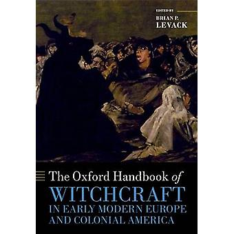 The Oxford Handbook of Witchcraft in Early Modern Europe and Colonial America by Levack & Brian P.