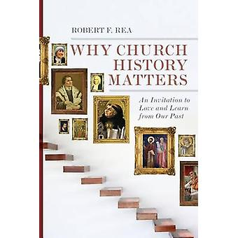 Why Church History Matters - An Invitation to Love and Learn from Our
