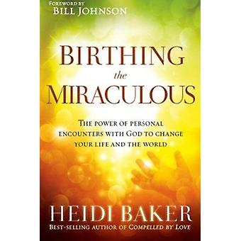 Birthing the Miraculous - The Power of Personal Encounters with God to