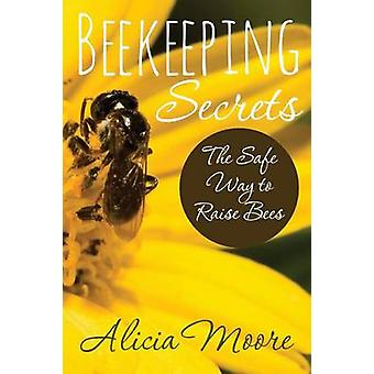 Beekeeping Secrets the Safe Way to Raise Bees by Moore & Alicia