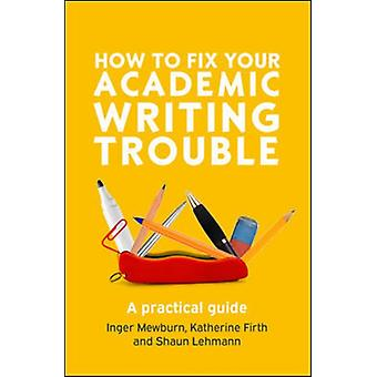 How to Fix Your Academic Writing Trouble A practical guide by Inger Mewburn