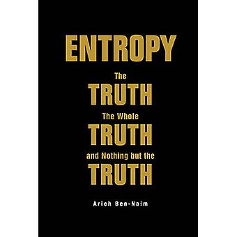 Entropy The Truth The Whole Truth And Nothing But The Tru by Arieh BenNaim