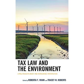 Tax Law and the Environment A Multidisciplinary and Worldwide Perspective by Mann & Roberta F