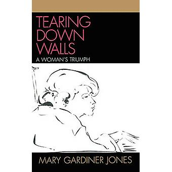 Tearing Down Walls A Womans Triumph by Jones & Mary Gardiner