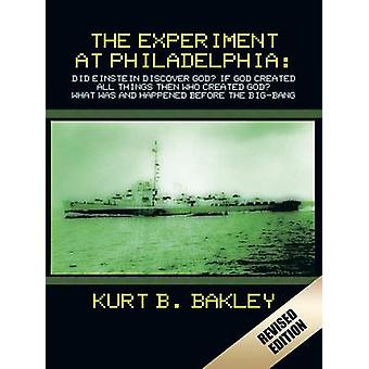 The Experiment at Philadelphia Did Einstein Discover God  If God Created All Things Then Who Created God  What Was and Happened Before the BigBang by Bakley & Kurt B.