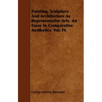 Painting Sculpture And Architecture As Representative Arts  An Essay In Comparative Aesthetics  Vol. IV. by Raymond & George Lansing