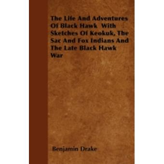 The Life And Adventures Of Black Hawk  With Sketches Of Keokuk The Sac And Fox Indians And The Late Black Hawk War by Drake & Benjamin