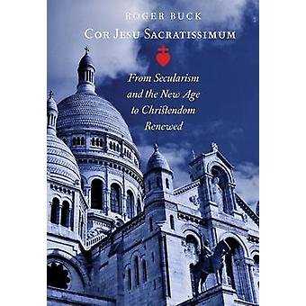 Cor Jesu Sacratissimum From Secularism and the New Age to Christendom Renewed by Buck & Roger