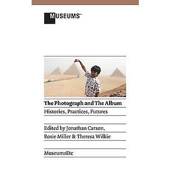 The Photograph and the Album Histories Practices Futures by Carson & Jonathan