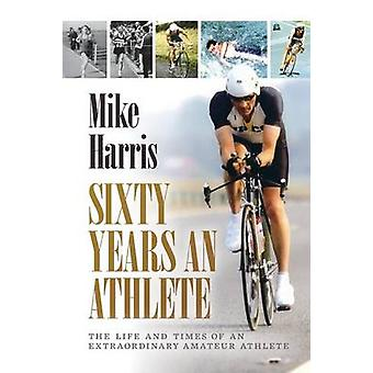 Sixty Years an Athlete by Harris & Mike