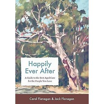 Happily Ever After A Guide to the Best Aged Care for the People You Love by Flanagan & Carol