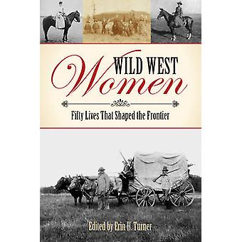 Wild West Women Fifty Lives That Shaped the Frontier by Turner & Erin H.