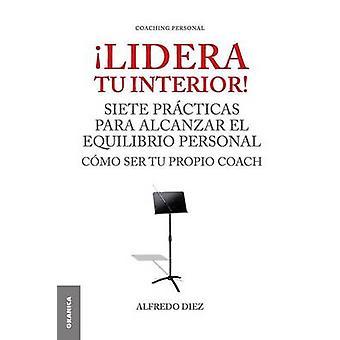 Lidera Tu Interior Se tu propio coach siete prcticas para alcanzar el equilibrio personal by Diez & Alfredo