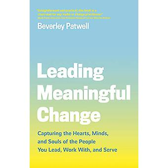 Leading Meaningful Change - Capturing the Hearts - Minds - and Souls o