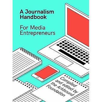 A Journalism Handbook for Media Entrepreneurs by Arkbound Foundation