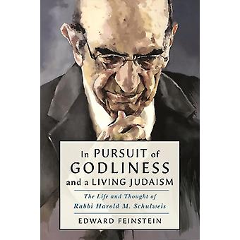 In Pursuit of Godliness and a Living Judaism  The Life and Thought of Rabbi Harold M. Schulweis by Edward M Feinstein