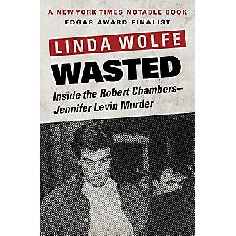 Wasted - Inside the Robert Chambers-Jennifer Levin Murder by Linda Wol