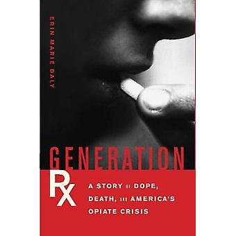 Generation Rx  A Story of Dope Death and Americas Opiate Crisis by Erin Marie Daly