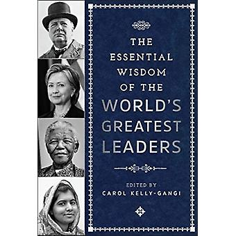 The Essential Wisdom of the Worlds Greatest Leaders by Carol KellyGangi
