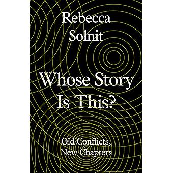 Whose Story Is This? - Old Conflicts - New Chapters by Rebecca Solnit